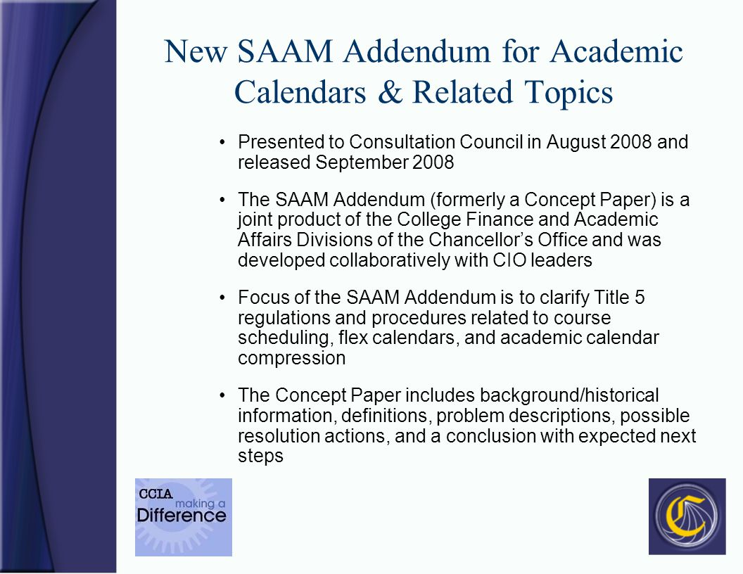 New SAAM Addendum for Academic Calendars & Related Topics Presented to Consultation Council in August 2008 and released September 2008 The SAAM Addendum (formerly a Concept Paper) is a joint product of the College Finance and Academic Affairs Divisions of the Chancellors Office and was developed collaboratively with CIO leaders Focus of the SAAM Addendum is to clarify Title 5 regulations and procedures related to course scheduling, flex calendars, and academic calendar compression The Concept Paper includes background/historical information, definitions, problem descriptions, possible resolution actions, and a conclusion with expected next steps