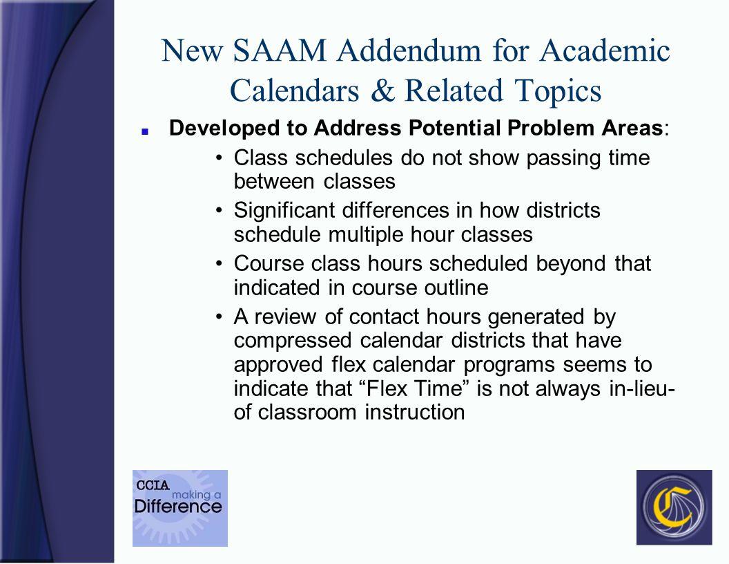 New SAAM Addendum for Academic Calendars & Related Topics n Developed to Address Potential Problem Areas: Class schedules do not show passing time between classes Significant differences in how districts schedule multiple hour classes Course class hours scheduled beyond that indicated in course outline A review of contact hours generated by compressed calendar districts that have approved flex calendar programs seems to indicate that Flex Time is not always in-lieu- of classroom instruction