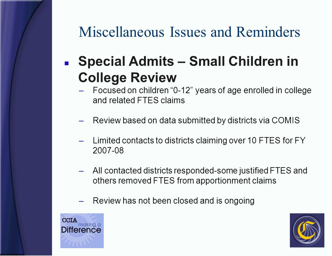 Miscellaneous Issues and Reminders n Special Admits – Small Children in College Review –Focused on children 0-12 years of age enrolled in college and related FTES claims –Review based on data submitted by districts via COMIS –Limited contacts to districts claiming over 10 FTES for FY 2007-08 –All contacted districts responded-some justified FTES and others removed FTES from apportionment claims –Review has not been closed and is ongoing