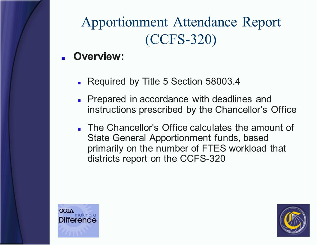 Apportionment Attendance Report (CCFS-320) n Overview: n Required by Title 5 Section 58003.4 n Prepared in accordance with deadlines and instructions prescribed by the Chancellors Office n The Chancellor s Office calculates the amount of State General Apportionment funds, based primarily on the number of FTES workload that districts report on the CCFS-320