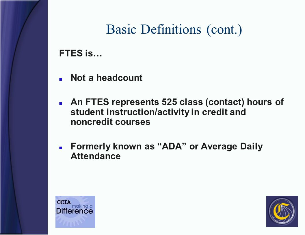 Basic Definitions (cont.) FTES is… n Not a headcount n An FTES represents 525 class (contact) hours of student instruction/activity in credit and noncredit courses n Formerly known as ADA or Average Daily Attendance