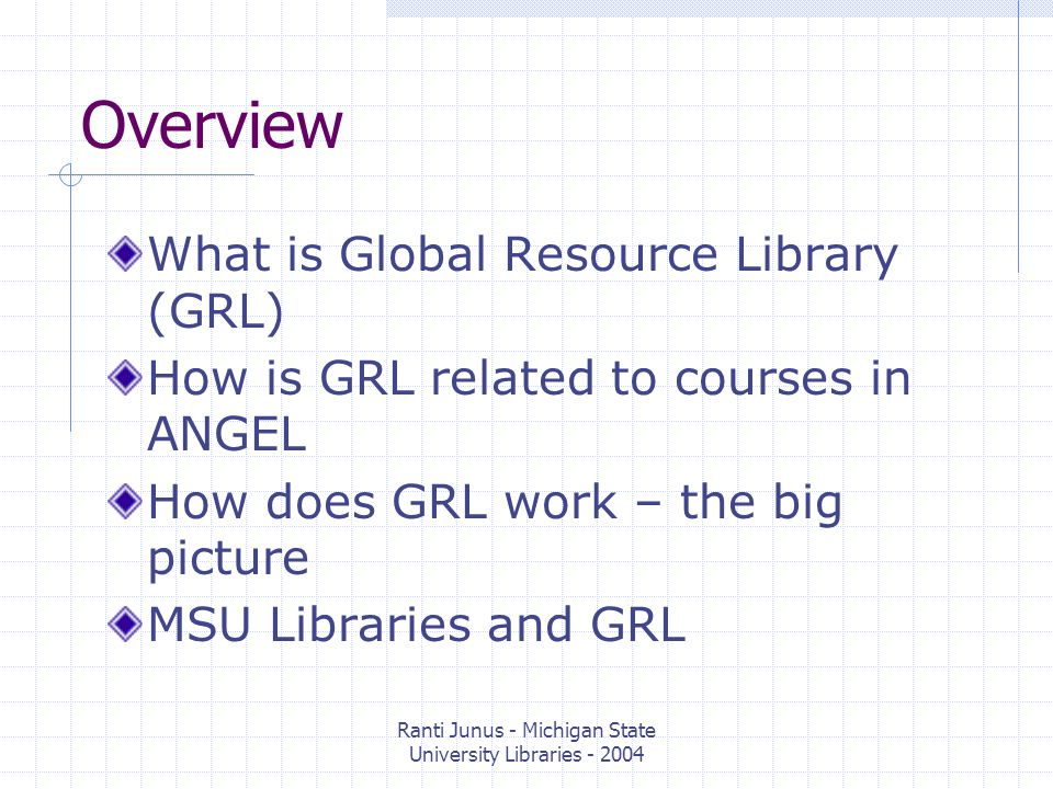 Ranti Junus - Michigan State University Libraries - 2004 What is Global Resource Library (GRL) Content repositories All types of content Centrally managed Searchable and browsable Shareable and reusable Especially useful for courses with many sections