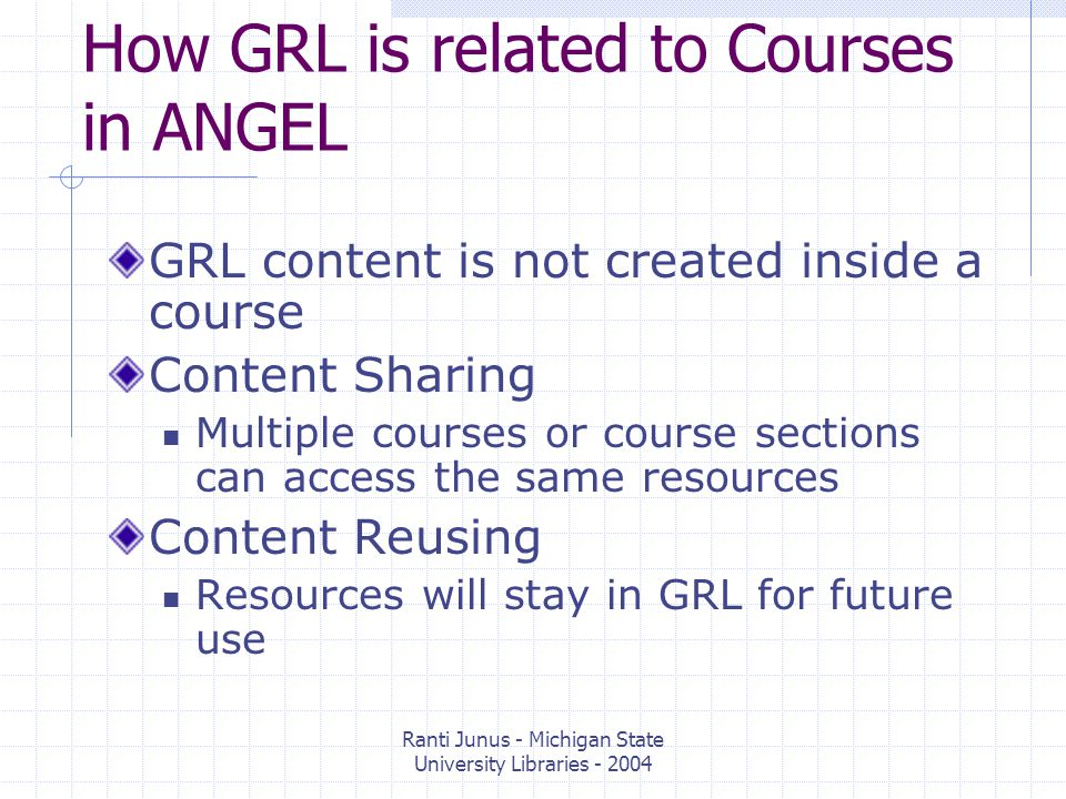 Ranti Junus - Michigan State University Libraries How GRL is related to Courses in ANGEL GRL content is not created inside a course Content Sharing Multiple courses or course sections can access the same resources Content Reusing Resources will stay in GRL for future use