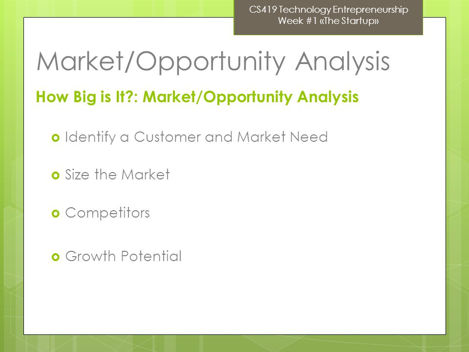 Market/Opportunity Analysis How Big is It?: Market/Opportunity Analysis Identify a Customer and Market Need Size the Market Competitors Growth Potential CS419 Technology Entrepreneurship Week #1 «The Startup»