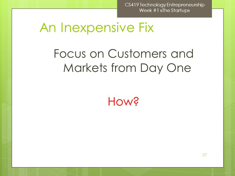 57 An Inexpensive Fix Focus on Customers and Markets from Day One How.