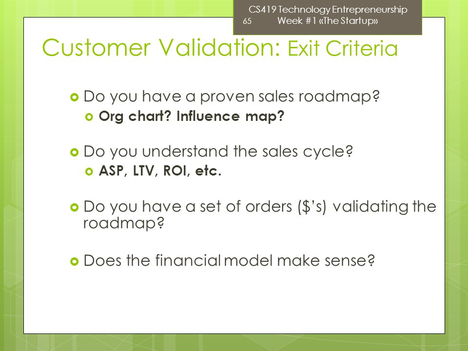 CS419 Technology Entrepreneurship Week #1 «The Startup» 65 Customer Validation: Exit Criteria Do you have a proven sales roadmap.