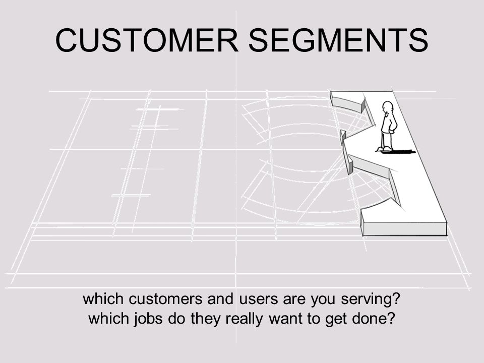 CUSTOMER SEGMENTS which customers and users are you serving.