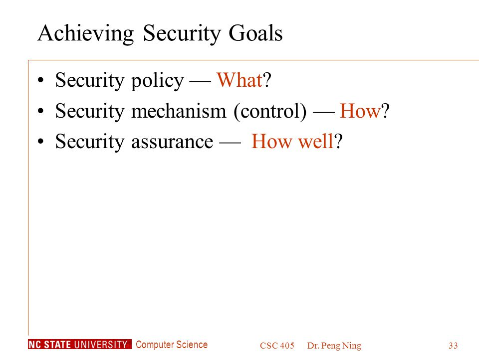 Computer Science CSC 405Dr. Peng Ning33 Achieving Security Goals Security policy What.