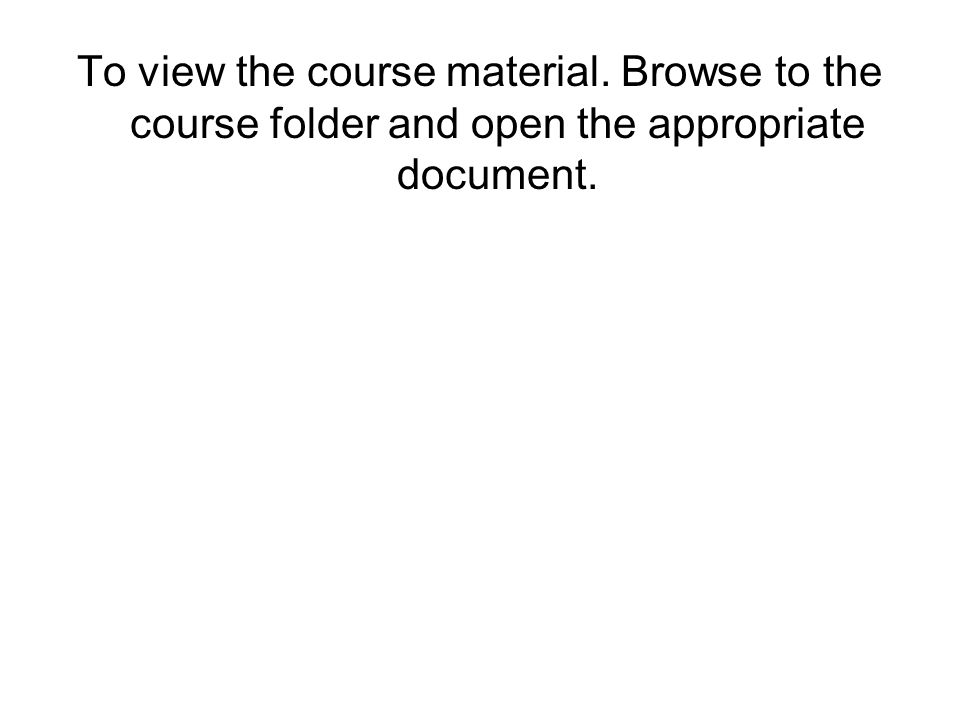 To view the course material. Browse to the course folder and open the appropriate document.