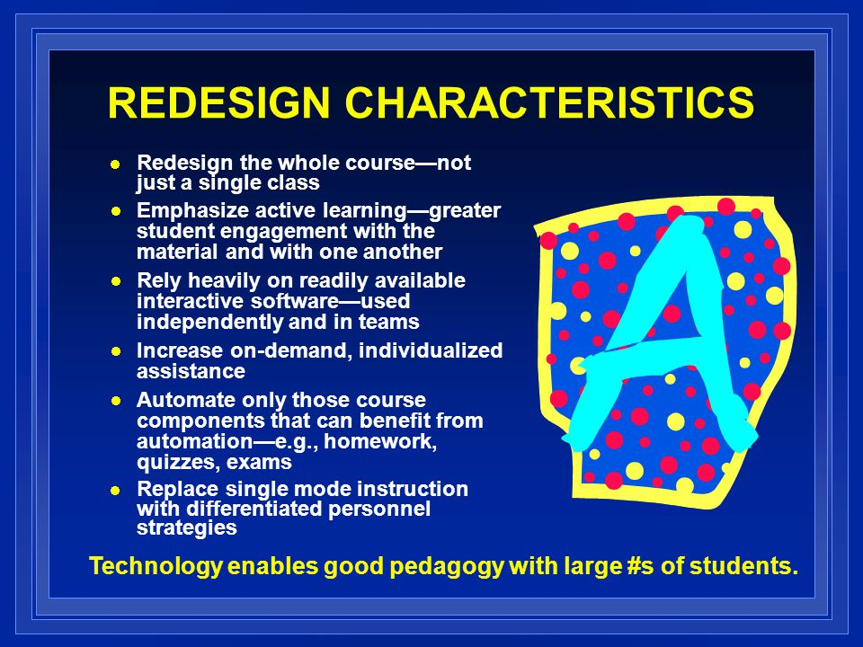 REDESIGN CHARACTERISTICS Redesign the whole coursenot just a single class Emphasize active learninggreater student engagement with the material and with one another Rely heavily on readily available interactive softwareused independently and in teams Increase on-demand, individualized assistance Automate only those course components that can benefit from automatione.g., homework, quizzes, exams Replace single mode instruction with differentiated personnel strategies Technology enables good pedagogy with large #s of students.