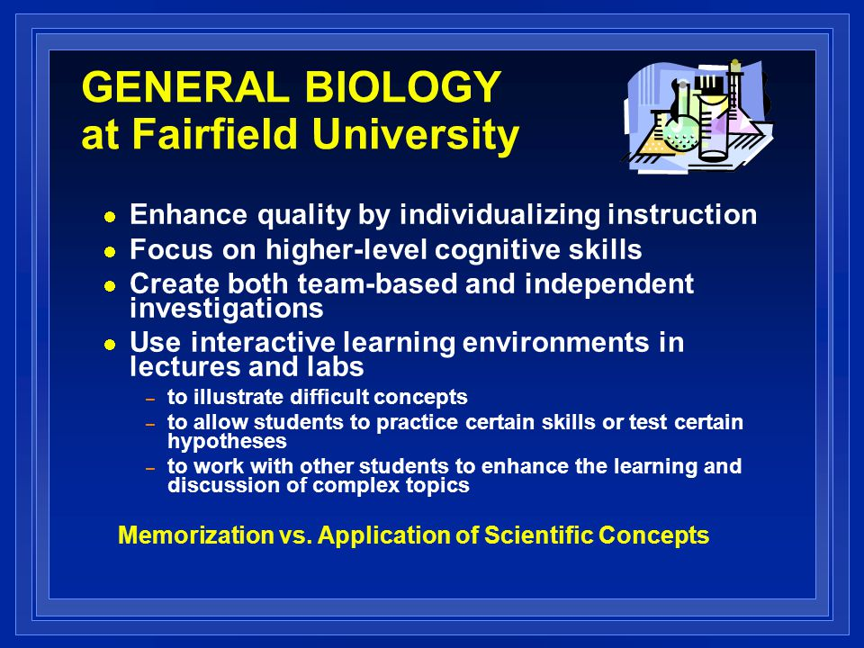 GENERAL BIOLOGY at Fairfield University Enhance quality by individualizing instruction Focus on higher-level cognitive skills Create both team-based a