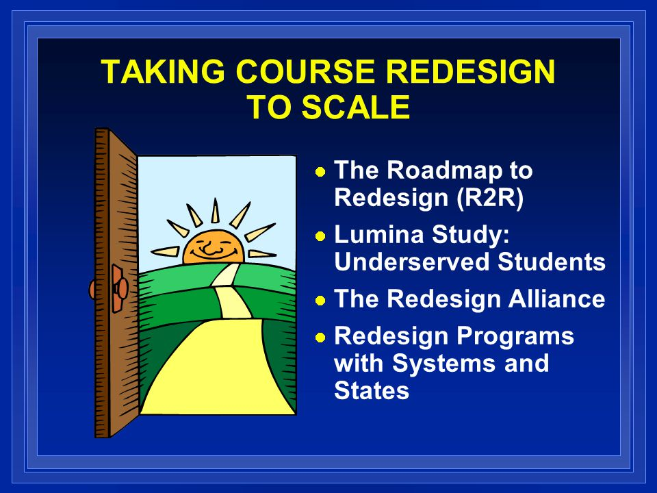TAKING COURSE REDESIGN TO SCALE The Roadmap to Redesign (R2R) Lumina Study: Underserved Students The Redesign Alliance Redesign Programs with Systems