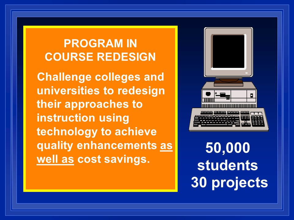 PROGRAM IN COURSE REDESIGN Challenge colleges and universities to redesign their approaches to instruction using technology to achieve quality enhance