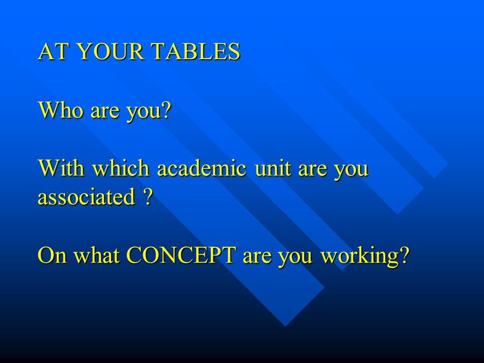 AT YOUR TABLES Who are you.With which academic unit are you associated .