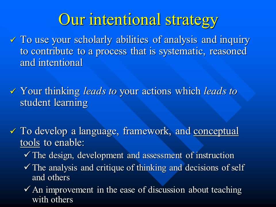 Our intentional strategy To use your scholarly abilities of analysis and inquiry to contribute to a process that is systematic, reasoned and intentional To use your scholarly abilities of analysis and inquiry to contribute to a process that is systematic, reasoned and intentional Your thinking leads to your actions which leads to student learning Your thinking leads to your actions which leads to student learning To develop a language, framework, and conceptual tools to enable: To develop a language, framework, and conceptual tools to enable: The design, development and assessment of instruction The design, development and assessment of instruction The analysis and critique of thinking and decisions of self and others The analysis and critique of thinking and decisions of self and others An improvement in the ease of discussion about teaching with others An improvement in the ease of discussion about teaching with others