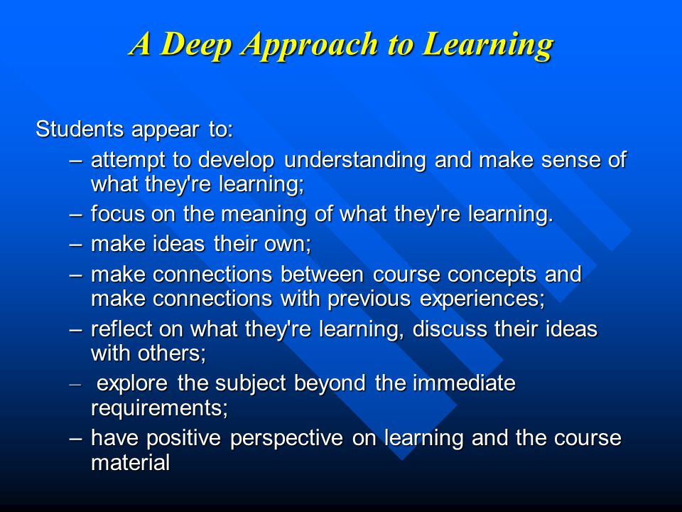 A Surface Approach to Learning Students appear to: –study to reproduce information to meet assessment demands; –aim for achieving minimal requirements