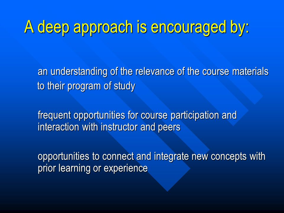 A Deep Approach to Learning Students appear to: –attempt to develop understanding and make sense of what they're learning; –focus on the meaning of wh