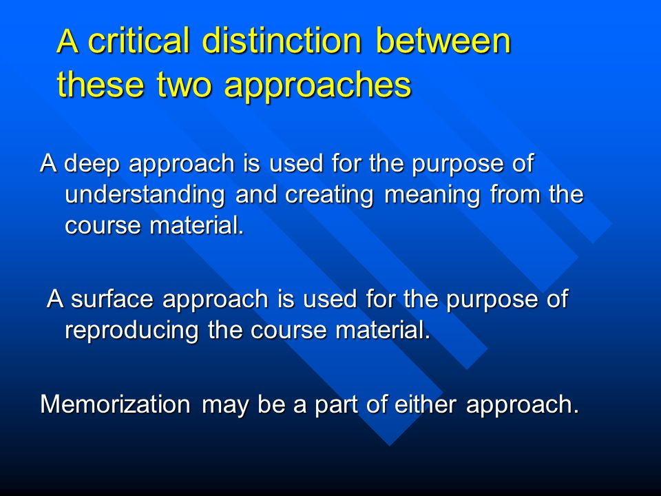 A deep approach is encouraged by: an understanding of the relevance of the course materials an understanding of the relevance of the course materials