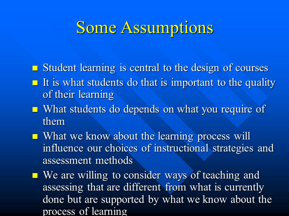 Some Assumptions Student learning is central to the design of courses Student learning is central to the design of courses It is what students do that is important to the quality of their learning It is what students do that is important to the quality of their learning What students do depends on what you require of them What students do depends on what you require of them What we know about the learning process will influence our choices of instructional strategies and assessment methods What we know about the learning process will influence our choices of instructional strategies and assessment methods We are willing to consider ways of teaching and assessing that are different from what is currently done but are supported by what we know about the process of learning We are willing to consider ways of teaching and assessing that are different from what is currently done but are supported by what we know about the process of learning