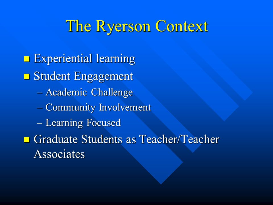 The Ryerson Context Experiential learning Experiential learning Student Engagement Student Engagement –Academic Challenge –Community Involvement –Learning Focused Graduate Students as Teacher/Teacher Associates Graduate Students as Teacher/Teacher Associates