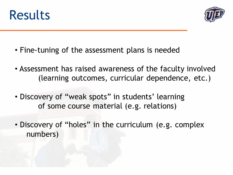 © The University of Texas at El Paso Results Fine-tuning of the assessment plans is needed Assessment has raised awareness of the faculty involved (learning outcomes, curricular dependence, etc.) Discovery of weak spots in students learning of some course material (e.g.
