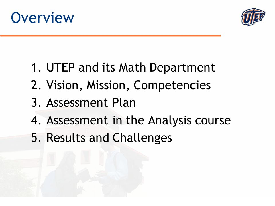 © The University of Texas at El Paso 1.UTEP and its Math Department 2.Vision, Mission, Competencies 3.Assessment Plan 4.Assessment in the Analysis cou