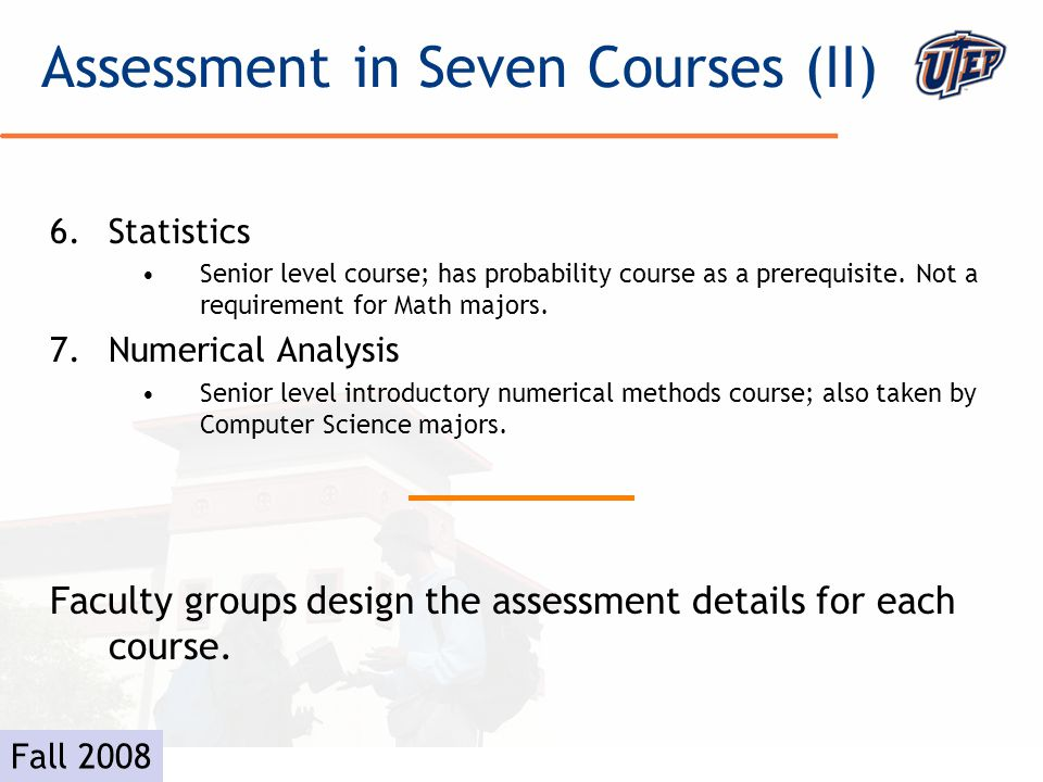 © The University of Texas at El Paso Example- Analysis (I) #Course GoalLinked to Outcome 1Student will become familiar with the fundamental results of Analysis on the Real Line (highlights of the course include the Intermediate Value Theorem, the Mean Value Theorem and possibly the Fundamental Theorem of Calculus) 2 2Students will thoroughly understand the definitions of the basic concepts of Analysis such as convergence, continuity, differentiation and integration 2 3Students will be able to apply definitions and theorems in Analysis2 4Students will continue to develop their ability to use the method of proof to establish the fundamental results in Analysis 2 5Students will employ effective strategies to decide the truth or falsity of mathematical propositions 2 6Students will be able to write down proofs in a clear, concise manner using correct English and mathematical grammar.