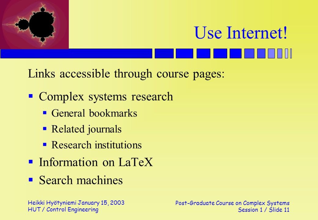 Heikki Hyötyniemi January 15, 2003 HUT / Control Engineering Post-Graduate Course on Complex Systems Session 1 / Slide 11 Use Internet! Links accessib