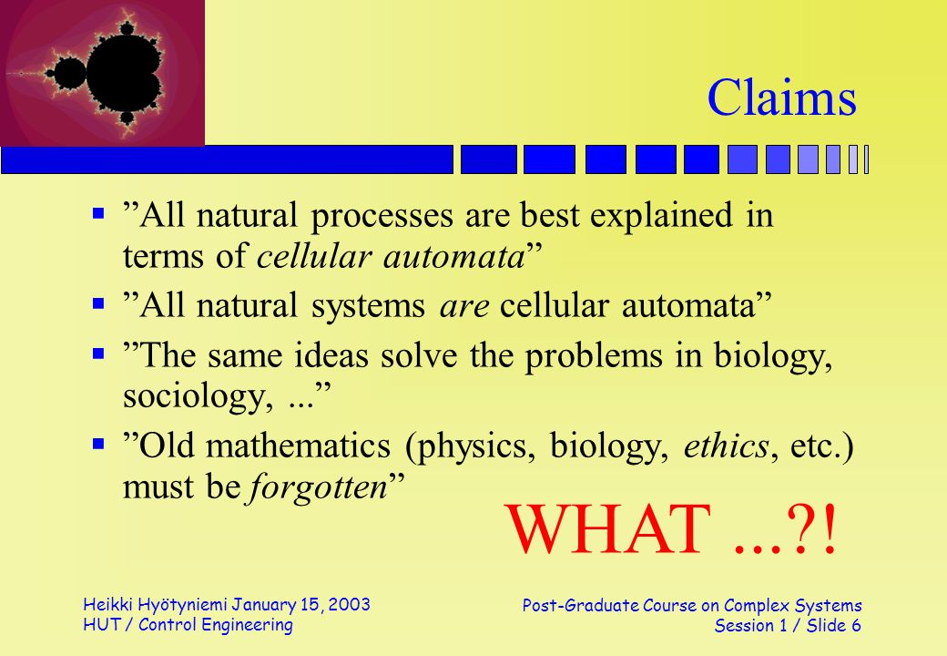 Heikki Hyötyniemi January 15, 2003 HUT / Control Engineering Post-Graduate Course on Complex Systems Session 1 / Slide 6 Claims All natural processes