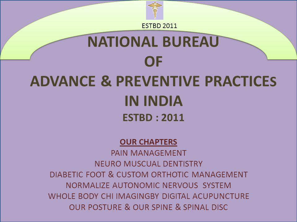 NATIONAL BUREAU OF ADVANCE & PREVENTIVE PRACTICE S IN INDIA ESTBD : 2011 OUR CHAPTERS PAIN MANAGEMENT NEURO MUSCUAL DENTISTRY DIABETIC FOOT & CUSTOM ORTHOTIC MANAGEMENT NORMALIZE AUTONOMIC NERVOUS SYSTEM WHOLE BODY CHI IMAGINGBY DIGITAL ACUPUNCTURE OUR POSTURE & OUR SPINE & SPINAL DISC ESTBD 2011