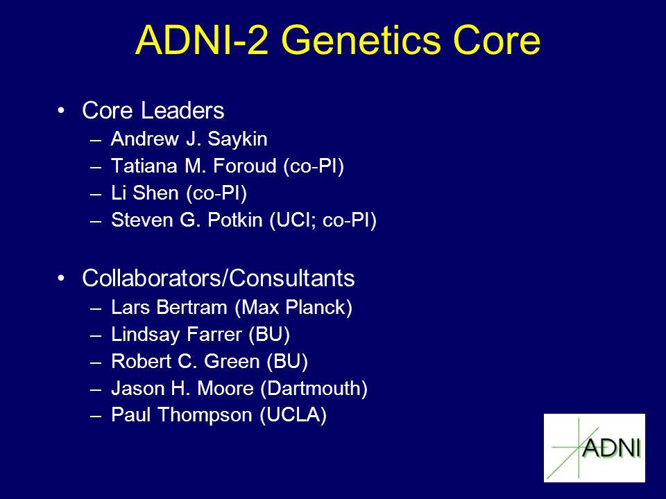 ADNI-2 Genetics Core Core Leaders –Andrew J. Saykin –Tatiana M. Foroud (co-PI) –Li Shen (co-PI) –Steven G. Potkin (UCI; co-PI) Collaborators/Consultan