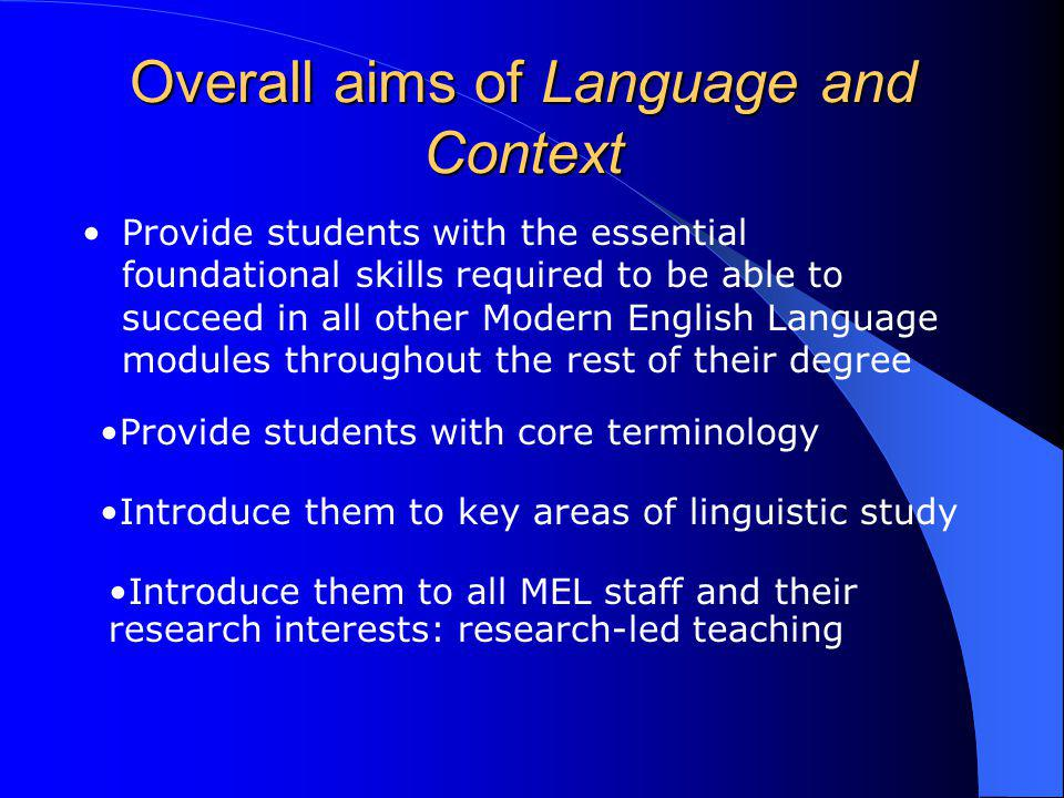 Overall aims of Language and Context Provide students with the essential foundational skills required to be able to succeed in all other Modern English Language modules throughout the rest of their degree Provide students with core terminology Introduce them to key areas of linguistic study Introduce them to all MEL staff and their research interests: research-led teaching