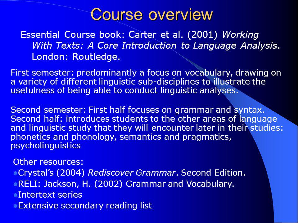 Course overview Essential Course book: Carter et al. (2001) Working With Texts: A Core Introduction to Language Analysis. London: Routledge. First sem