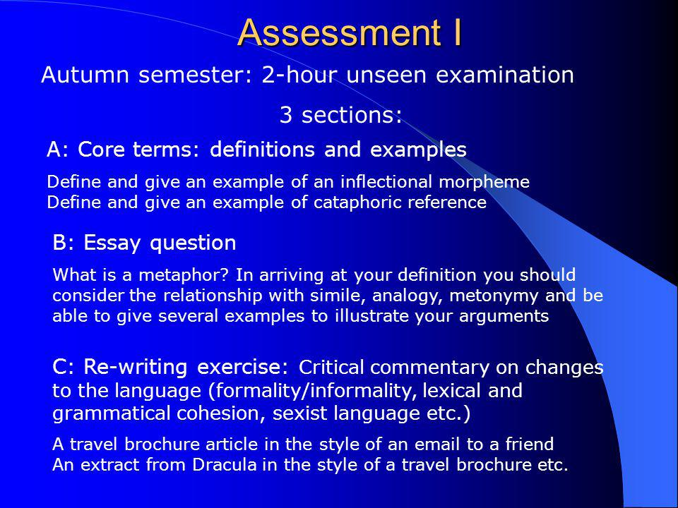 Assessment I Autumn semester: 2-hour unseen examination 3 sections: A: Core terms: definitions and examples Define and give an example of an inflectio