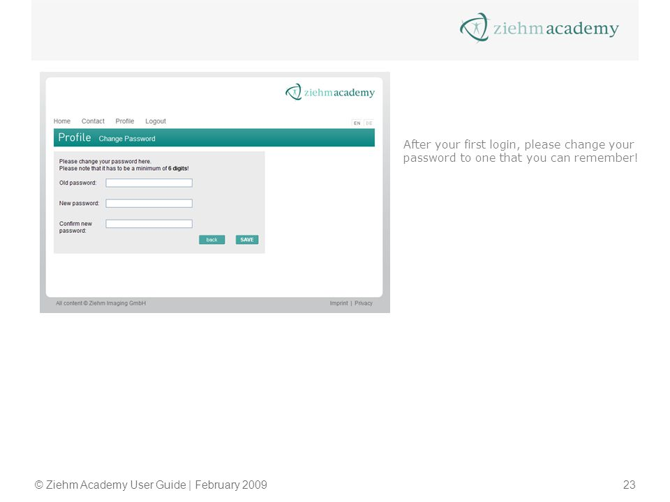 © Ziehm Academy User Guide | February 200923 After your first login, please change your password to one that you can remember!