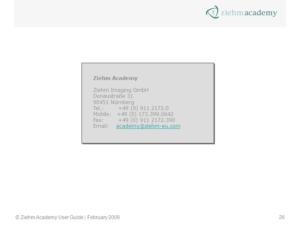 © Ziehm Academy User Guide | February 200926 Ziehm Academy Ziehm Imaging GmbH Donaustraße 31 90451 Nürnberg Tel.: +49 (0) 911.2172.0 Mobile: +49 (0) 173.399.0642 Fax: +49 (0) 911 2172.390 Email: academy@ziehm-eu.comacademy@ziehm-eu.com Ziehm Academy Ziehm Imaging GmbH Donaustraße 31 90451 Nürnberg Tel.: +49 (0) 911.2172.0 Mobile: +49 (0) 173.399.0642 Fax: +49 (0) 911 2172.390 Email: academy@ziehm-eu.comacademy@ziehm-eu.com