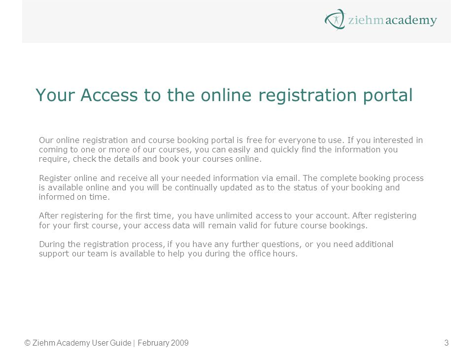 © Ziehm Academy User Guide | February 20093 Your Access to the online registration portal Our online registration and course booking portal is free fo