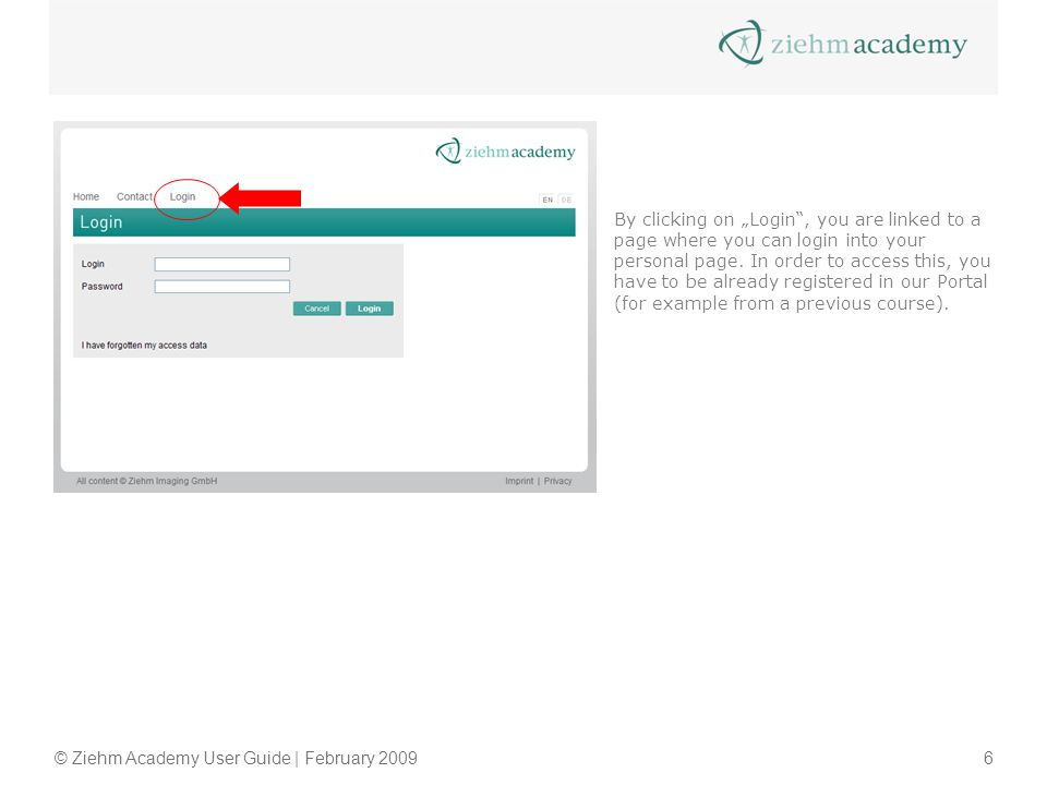 © Ziehm Academy User Guide | February 20096 By clicking on Login, you are linked to a page where you can login into your personal page. In order to ac