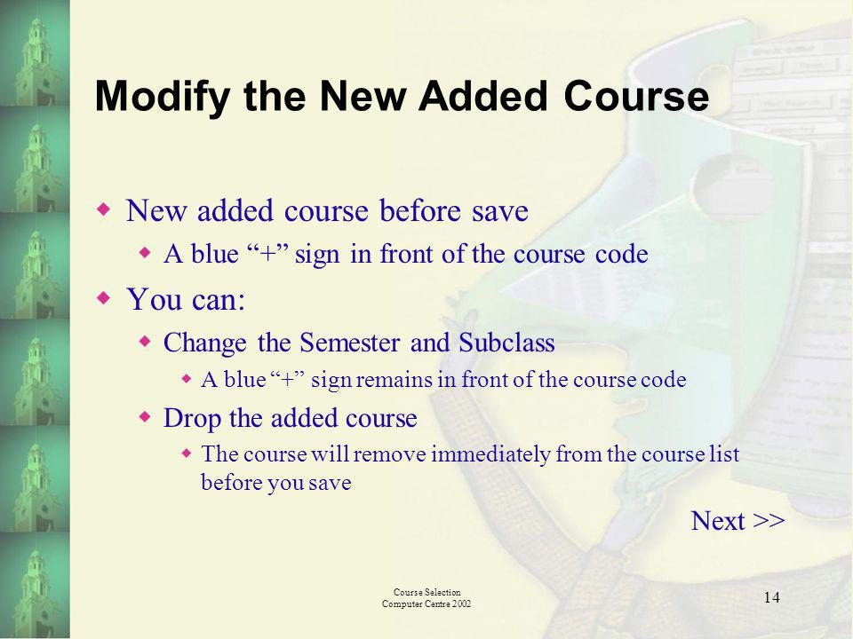 Course Selection Computer Centre 2002 14 Modify the New Added Course New added course before save A blue + sign in front of the course code You can: Change the Semester and Subclass A blue + sign remains in front of the course code Drop the added course The course will remove immediately from the course list before you save Next >>