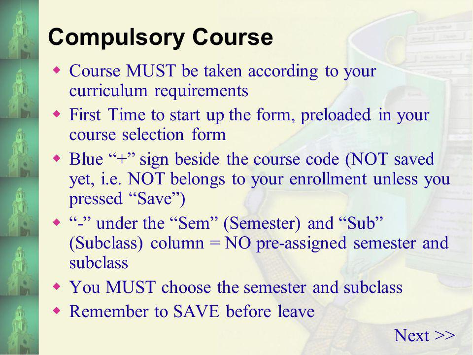 Compulsory Course C ourse MUST be taken according to your curriculum requirements F irst Time to start up the form, preloaded in your course selection