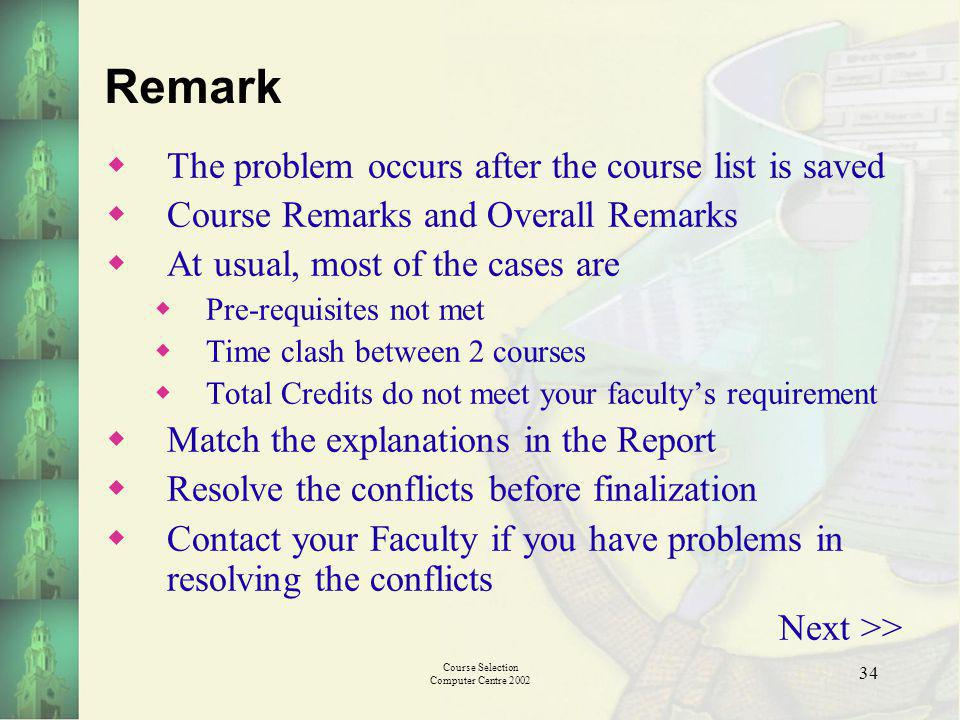 Course Selection Computer Centre 2002 34 Remark The problem occurs after the course list is saved Course Remarks and Overall Remarks At usual, most of the cases are Pre-requisites not met Time clash between 2 courses Total Credits do not meet your facultys requirement Match the explanations in the Report Resolve the conflicts before finalization Contact your Faculty if you have problems in resolving the conflicts Next >>