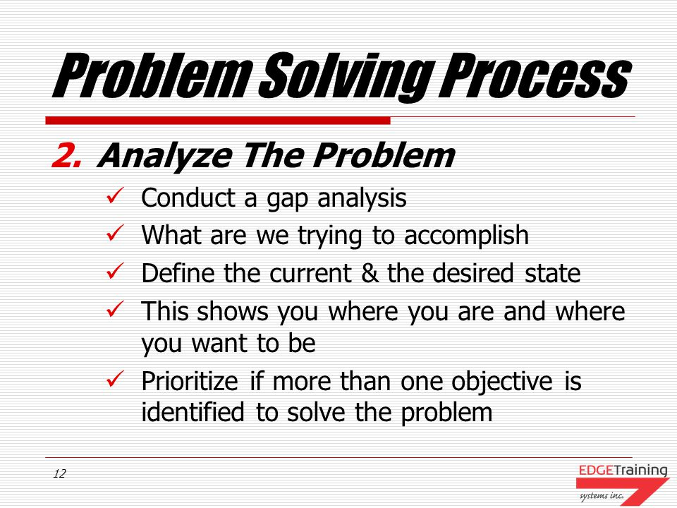 11 Other Tips / Summary Asking why numerous times is the backbone of problem solving This helps you in determining root cause, to treat the true problems, not symptoms Break complex problems into smaller parts and solve the small parts When having difficulty, step away, let it sink in and go back to it when you are fresh Involve other people with different points of view