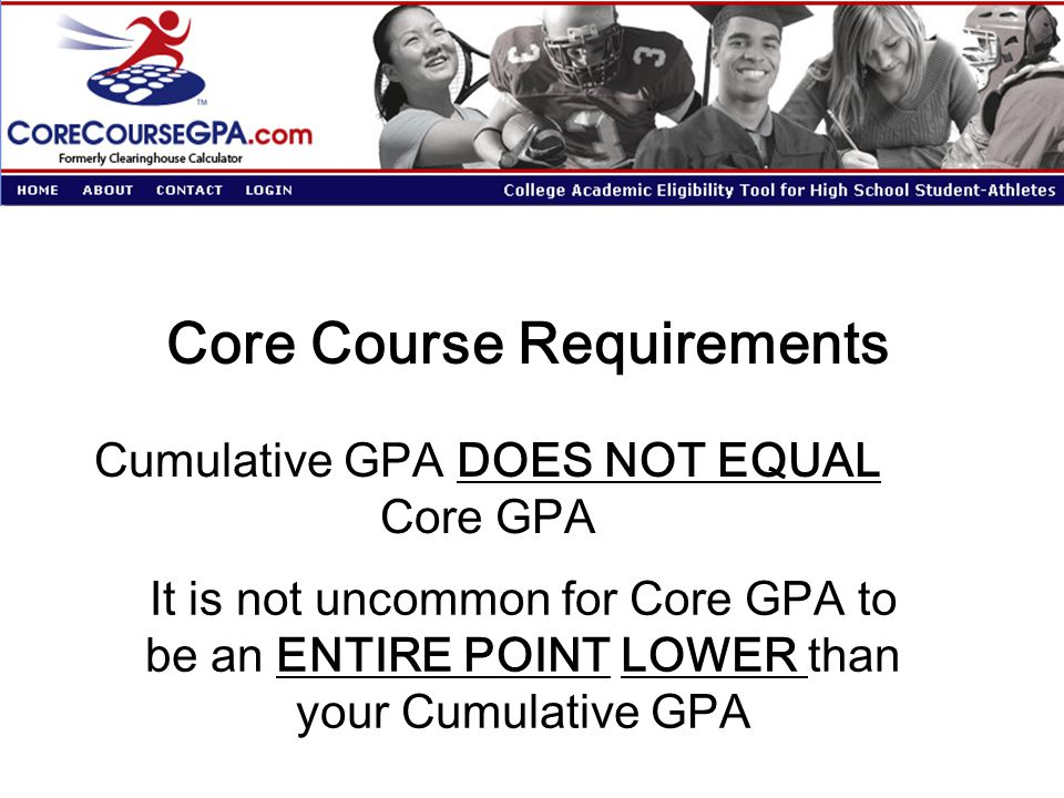 Core Course Requirements Cumulative GPA DOES NOT EQUAL Core GPA It is not uncommon for Core GPA to be an ENTIRE POINT LOWER than your Cumulative GPA