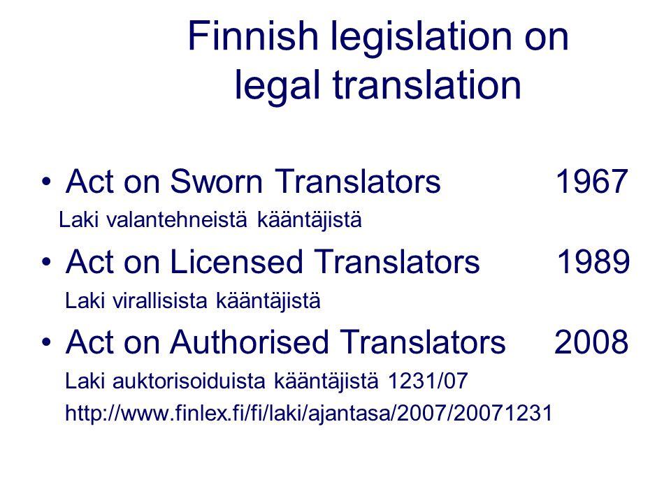 Finnish legislation on legal translation Act on Sworn Translators 1967 Laki valantehneistä kääntäjistä Act on Licensed Translators 1989 Laki virallisista kääntäjistä Act on Authorised Translators 2008 Laki auktorisoiduista kääntäjistä 1231/07 http://www.finlex.fi/fi/laki/ajantasa/2007/20071231