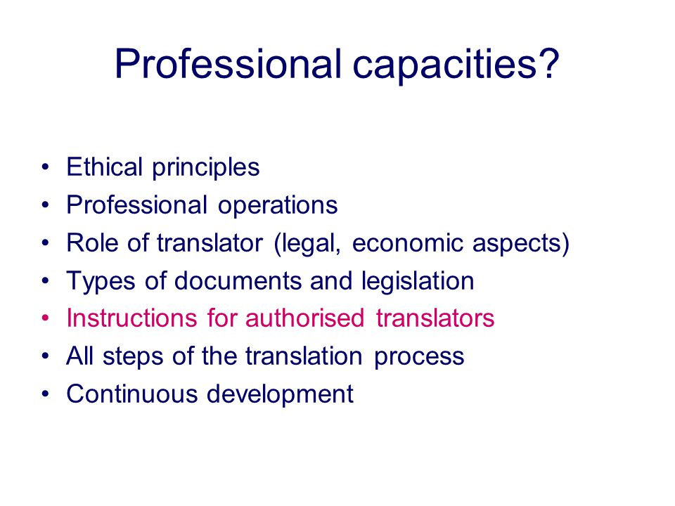 Professional capacities? Ethical principles Professional operations Role of translator (legal, economic aspects) Types of documents and legislation In