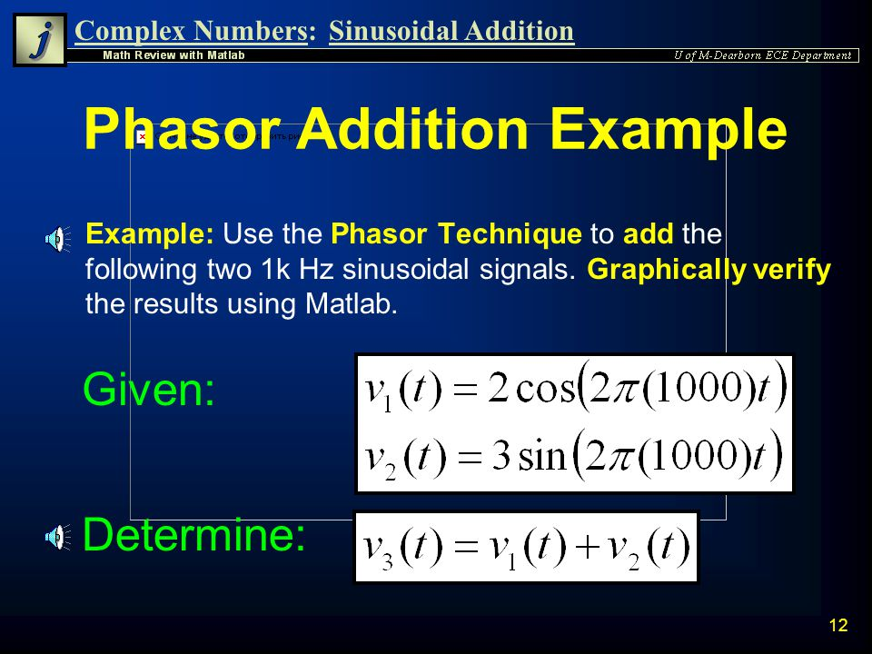 Complex Numbers:Sinusoidal Addition 11 Phasor Addition n As shown previously, two sinusoidal voltages of the same frequency can easily be added using