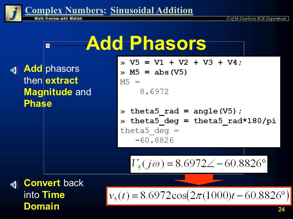 Complex Numbers:Sinusoidal Addition 23 Enter in Phasor Form n Transform signals into phasor form » V1 = 1*exp(j*0); » V2 = 2*exp(-j*pi/6); » V3 = 3*ex