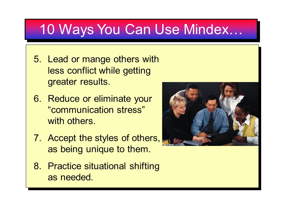 10 Ways You Can Use Mindex… 5.Lead or mange others with less conflict while getting greater results. 6.Reduce or eliminate your communication stress w