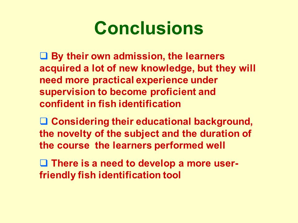 Conclusions By their own admission, the learners acquired a lot of new knowledge, but they will need more practical experience under supervision to become proficient and confident in fish identification Considering their educational background, the novelty of the subject and the duration of the course the learners performed well There is a need to develop a more user- friendly fish identification tool