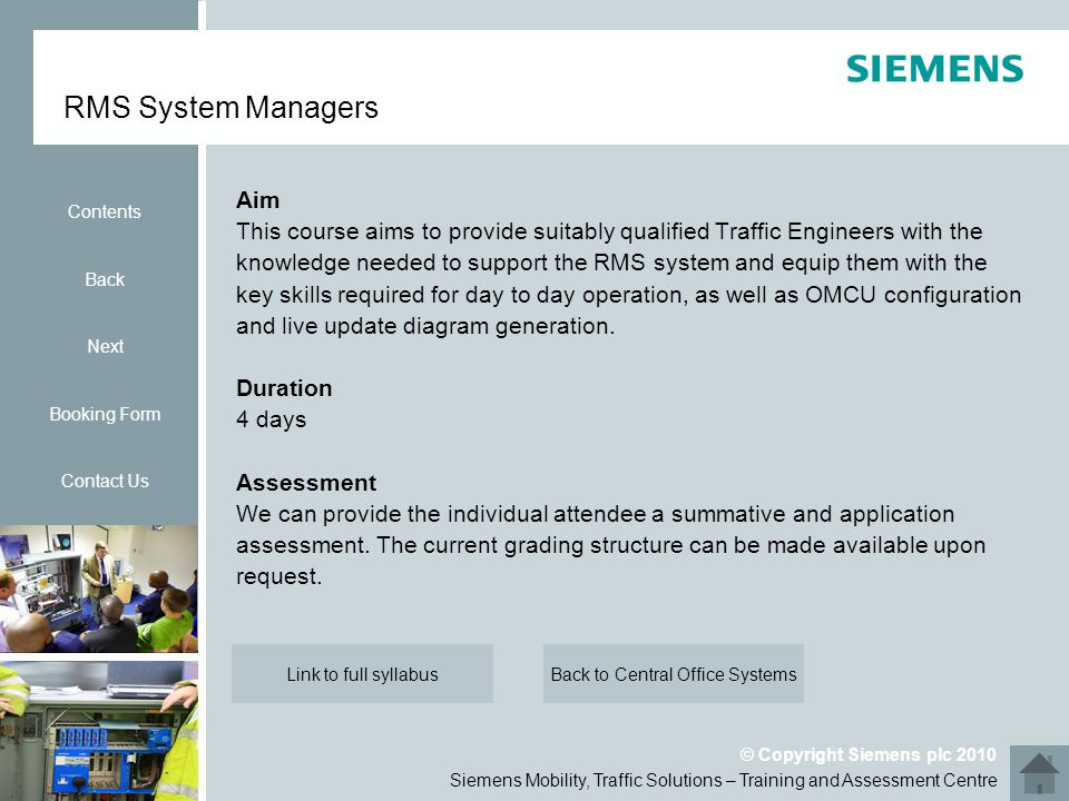 Siemens Mobility, Traffic Solutions – Training and Assessment Centre © Copyright Siemens plc 2010 Aim This course aims to provide suitably qualified Traffic Engineers with the knowledge needed to support the RMS system and equip them with the key skills required for day to day operation, as well as OMCU configuration and live update diagram generation.